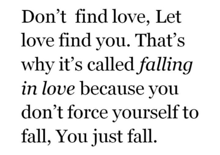 don find love let love find you tumblr Don't find love let love find you that's why it's called falling in love because you don't force yourself to fall you just fall.
